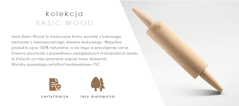 Seria Basic Wood to tradycyjne formy wyrosłe z ludowego rzemiosła z niezniszczalnego drewna bukowego. Wszystkie produkty są w 100% naturalne a do tego w przystępnej cenie. Drewno pochodzi z prawidłowo zarządzanych małopolskich lasów, w których co roku przyrasta więcej masy drzewnej. Wyroby posiadają certyfikat środowiskowy FSC.